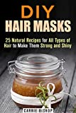 DIY Hair Masks: 25 Natural Recipes for All Types of Hair to Make Them Strong and Shiny (DIY Beauty Products)