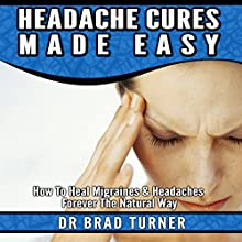 Headache Cures Made Easy: How to Heal Migraines & Headaches Forever the Natural Way: The Doctor's Smarter Self Healing Series (       UNABRIDGED) by Dr. Brad Turner Narrated by Michael Pauley