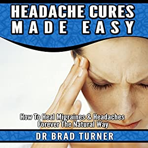 Headache Cures Made Easy: How to Heal Migraines & Headaches Forever the Natural Way Audiobook