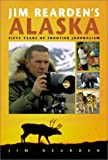 Jim Reardens Alaska: Fifty Years of Frontier Journalism