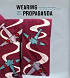 Wearing Propaganda: Textiles on the Home Front in Japan, Britain, and the United States (Published in Association with the Bard Graduate Centre for Studies in the Decorative Arts, Design and Culture)