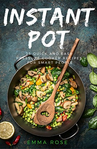 Instant Pot: 25 Quick And Easy Pressure Cooker Recipes For Smart People by Emma Rose