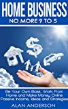 Home Business: No More 9 to 5!: Be Your Own Boss, Work From Home and Make Money Online - Passive Income, Ideas and Strategies (Make Money from Home, Financial ... Blogging, Work Anywhere, Quit Your Job)