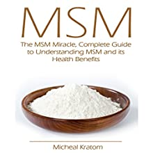 MSM: The MSM Miracle, Complete Guide to Understanding MSM and Its Health Benefits (       UNABRIDGED) by Micheal Kratom Narrated by Kevin Kollins