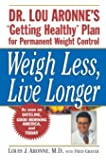 "Weigh Less, Live Longer: Dr. Lou Aronne's ""Getting Healthy"" Plan for Permanent Weight Control"