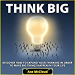 Think Big: Discover How to Expand Your Thinking in Order to Make Big Things Happen in Your Life | Ace McCloud