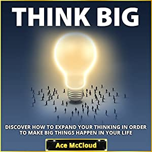 Think Big: Discover How to Expand Your Thinking in Order to Make Big Things Happen in Your Life Hörbuch
