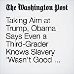 Taking Aim at Trump, Obama Says Even a Third-Grader Knows Slavery 'Wasn't Good for Black People' | Juliet Eilperin