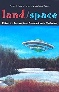 Land Space: an Anthology of Prairie Speculative Fiction by Judy McCrosky and Candas Jane Dorsey