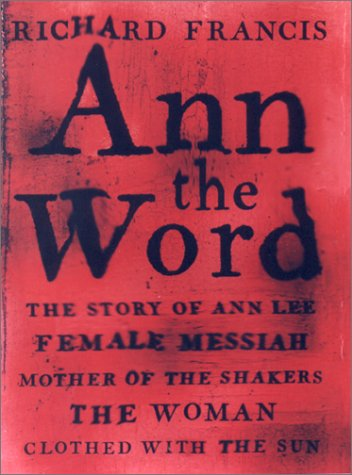 Image for Ann the Word : The Story of Ann Lee, Female Messiah, Mother of the Shakers