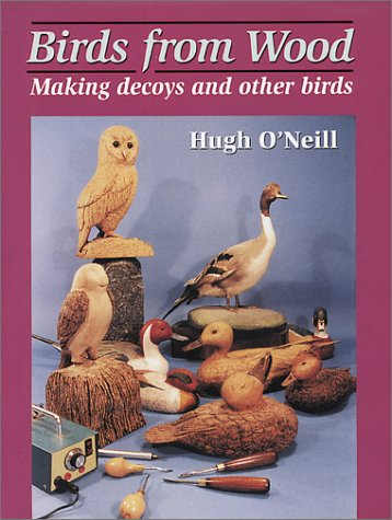 Birds from Wood  Making Decoys and Other Birds, O'Neill, Hugh