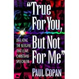 True for You, but Not for Me: Deflating the Slogans That Leave Christians Speechlessby Paul Copan