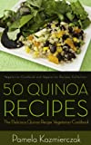 50 Quinoa Recipes - The Delicious Quinoa Recipe Vegetarian Cookbook (Vegetarian Cookbook and Vegetarian Recipes Collection)