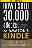 Martin Crosbie How I Sold 30,000 eBooks on Amazon's Kindle: An Easy-To-Follow Self-Publishing Guidebook