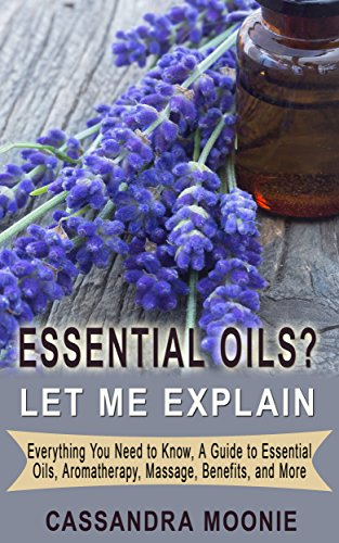 ESSENTIAL OILS? Let Me Explain: Everything you need to know, a guide to essential oils, aromotherapy, massage, benefits and more PDF