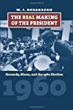 The Real Making of the President: Kennedy, Nixon, and the 1960 Election (American Presidential Elections)