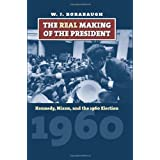 The Real Making of the President: Kennedy, Nixon, and the 1960 Election (American Presidential Elections)by W.J. Rorabaugh