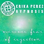 Supera el Miedo al Rechazo Hipnosis [Overcome Fear of Rejection Hypnosis] | Erika Perez