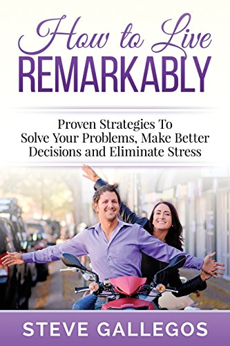 How to Live Remarkably:: Proven Strategies to Solve Your Problems, Make Better Decisions and Eliminate Stress