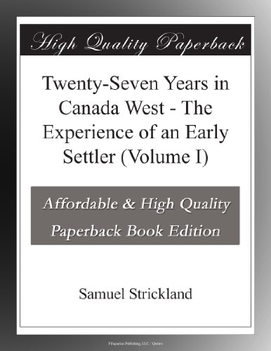 Twenty-Seven Years in Canada West - The Experience of an Early Settler (Volume I)