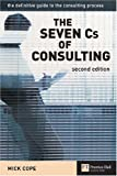 The Seven Cs of Consulting: The Definitive Guide to the Consulting Process Mick Cope