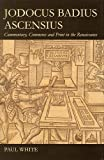 Jodocus Badius Ascensius: Commentary, Commerce and Print in the Renaissance (British Academy Postdoctoral Fellowship Monographs) (0197265545) by White, Paul