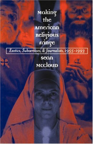 Making the American Religious Fringe: Exotics, Subversives, and Journalists, 1955-1993, SEAN MCCLOUD