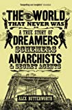 Alex Butterworth The World That Never Was: A True Story of Dreamers, Schemers, Anarchists and Secret Agents