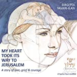 My Heart Took Its Way to Jerusalem: A Story of Love, Grief, and Courage | Birgitta Yavari-Ilan
