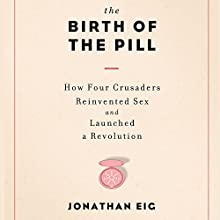 The Birth of the Pill: How Four Crusaders Reinvented Sex and Launched a Revolution (       UNABRIDGED) by Jonathan Eig Narrated by Gayle Hendrix