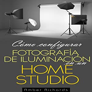 Cómo configurar Fotografía de Iluminación en un [How to Set Up Photography Lighting for a Home Studio] (Spanish Edition) Audiobook