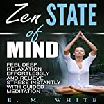 Zen State of Mind: Feel Deep Relaxation Effortlessly and Relieve Stress Instantly with Guided Meditation | E. M. White