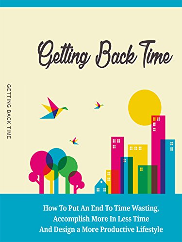 Getting Back Time: How To Put An End To Time Wasting, Accomplishing More In Less Time And Design A More Productive Lifestyle