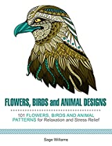 FLOWERS, BIRDS AND ANIMAL DESIGNS: 100 FLOWERS, BIRDS AND ANIMAL PATTERNS FOR RELAXATION AND STRESS RELIEF
