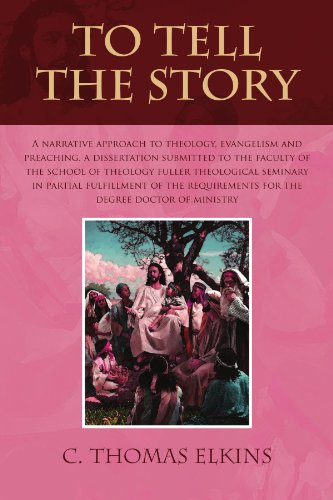 TO TELL THE STORY: A NARRATIVE APPROACH TO THEOLOGY, EVANGELISM AND PREACHING A DISSERTATION SUBMITTED TO THE FACULTY OF THE SCHOOL OF THEOLOGY FULLER ... FOR THE DEGREE DOCTOR OF MINISTRY
