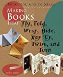Making Books That Fly, Fold, Wrap, Hide, Pop Up, Twist and Turn