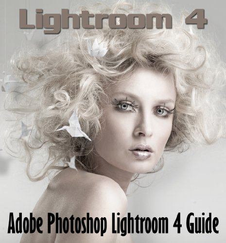Lightroom 4: An Adobe Photoshop Lightroom 4 Guide Book for Photographers