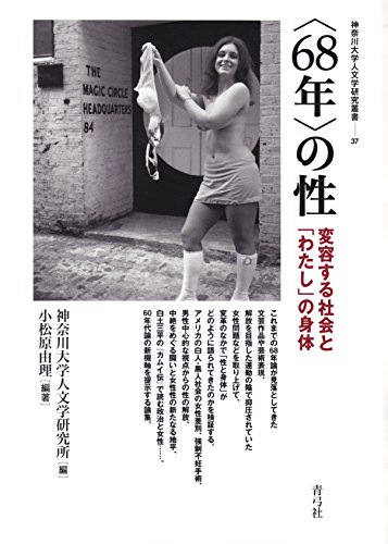 〈68年〉の性: 変容する社会と「わたし」の身体 (神奈川大学人文学研究叢書)