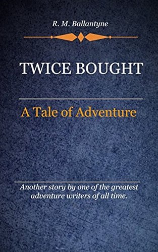 R. M. Ballantyne - Twice Bought (Illustrated): A Tale Of Adventure