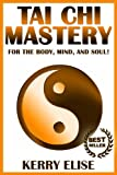 Tai Chi: Tai Chi Mastery for the Body, Mind, and Soul! (Tai Chi, Body, Mind, Soul)