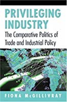 Privileging Industry: The Comparative Politics of Trade and Industrial Policy