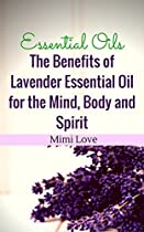 Essential Oils: Benefits of Lavender Essential Oil for the Mind, Body and Spirit: Disover Physical and Metaphysical Aromatherapy Recipes for Spiritual Cleansing, Concentration and Attraction