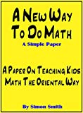 A New Way To Do Math - A Simple Paper: A Paper On Teaching Kids Math The Oriental Way