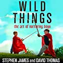 Wild Things: The Art of Nurturing Boys Audiobook by Stephen James, David Thomas Narrated by David Colacci