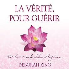 La vérité, pour guérir: Toute la vérité sur les chakras et la guérison | Livre audio Auteur(s) : Deborah King Narrateur(s) : Caroline Boyer