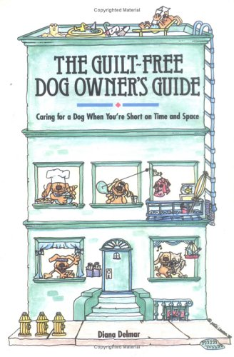 The Guilt-Free Dog Owner's Guide: Caring for a Dog When You're Short on Time and Space, DIANA DELMAR