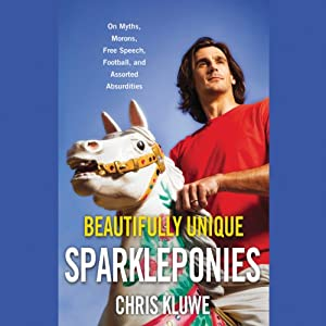 Beautifully Unique Sparkleponies: On Myths, Morons, Free Speech, Football, and Assorted Absurdities | [Chris Kluwe]