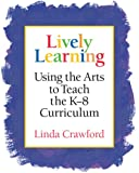 Lively Learning: Using the Arts to Teach the K-8 Curriculum