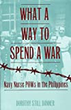 Book cover for What a Way to Spend a War: Navy Nurse POWs in the Philippines