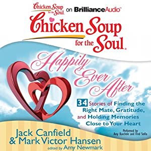 Chicken Soup for the Soul: Happily Ever After - 34 Stories of Finding the Right Mate, Gratitude and Holding Memories Close to Your Heart | [Jack Canfield, Mark Victor Hansen, Amy Newmark (editor)]